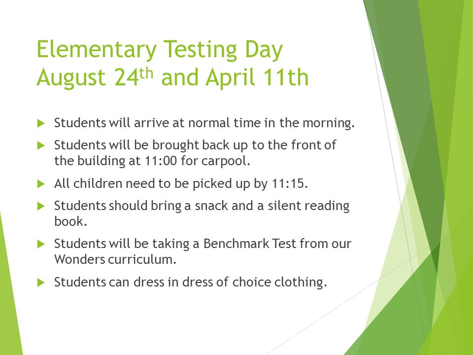 Elementary Testing Day August 24 th and April 11th  Students will arrive at normal time in the morning.