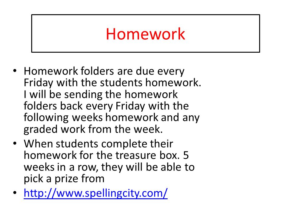 Homework Homework folders are due every Friday with the students homework.