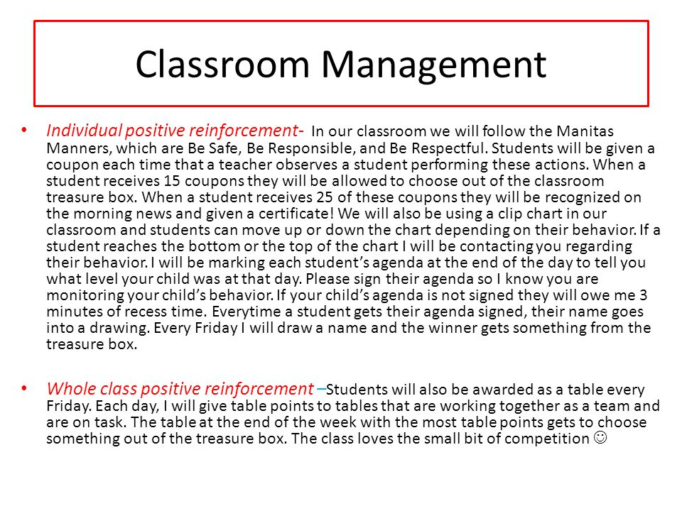 Classroom Management Individual positive reinforcement- In our classroom we will follow the Manitas Manners, which are Be Safe, Be Responsible, and Be Respectful.