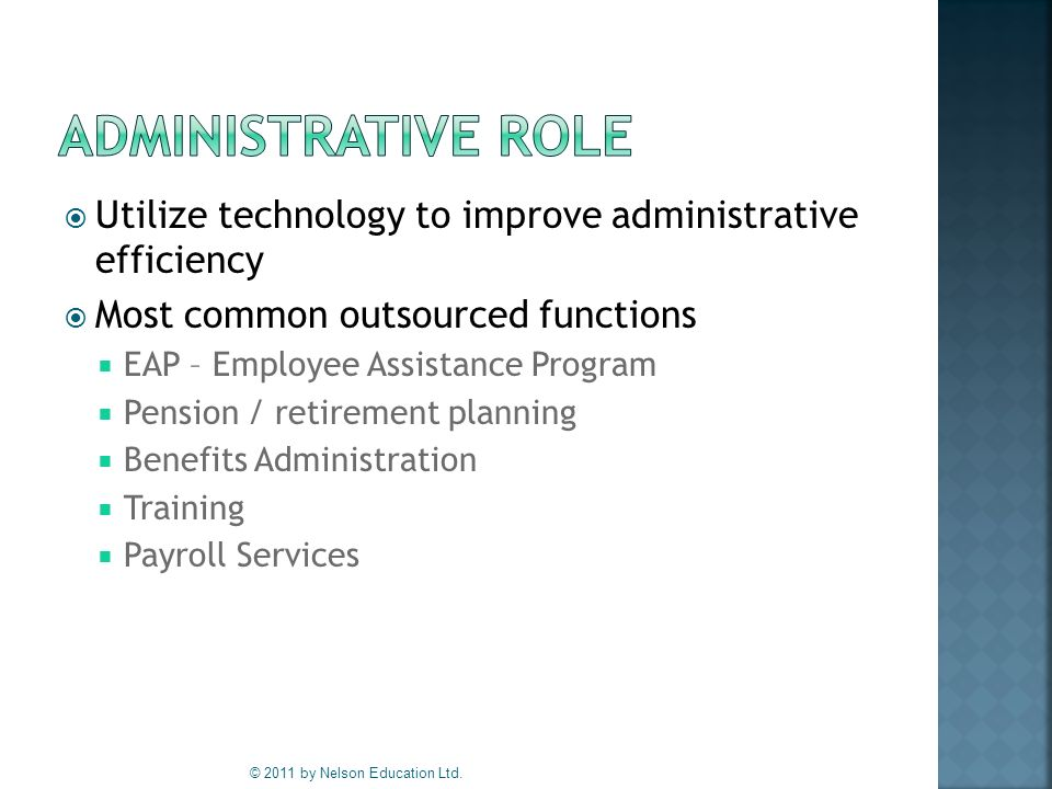  Utilize technology to improve administrative efficiency  Most common outsourced functions  EAP – Employee Assistance Program  Pension / retirement planning  Benefits Administration  Training  Payroll Services © 2011 by Nelson Education Ltd.