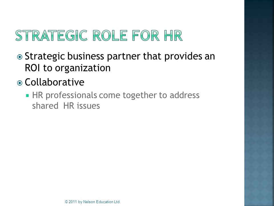  Strategic business partner that provides an ROI to organization  Collaborative  HR professionals come together to address shared HR issues © 2011 by Nelson Education Ltd.
