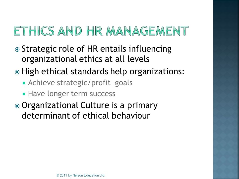  Strategic role of HR entails influencing organizational ethics at all levels  High ethical standards help organizations:  Achieve strategic/profit goals  Have longer term success  Organizational Culture is a primary determinant of ethical behaviour © 2011 by Nelson Education Ltd.