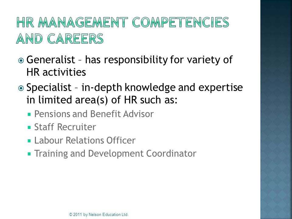  Generalist – has responsibility for variety of HR activities  Specialist – in-depth knowledge and expertise in limited area(s) of HR such as:  Pensions and Benefit Advisor  Staff Recruiter  Labour Relations Officer  Training and Development Coordinator © 2011 by Nelson Education Ltd.