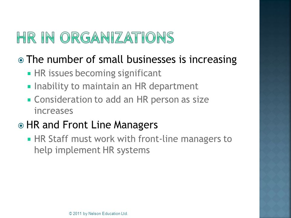  The number of small businesses is increasing  HR issues becoming significant  Inability to maintain an HR department  Consideration to add an HR person as size increases  HR and Front Line Managers  HR Staff must work with front-line managers to help implement HR systems © 2011 by Nelson Education Ltd.