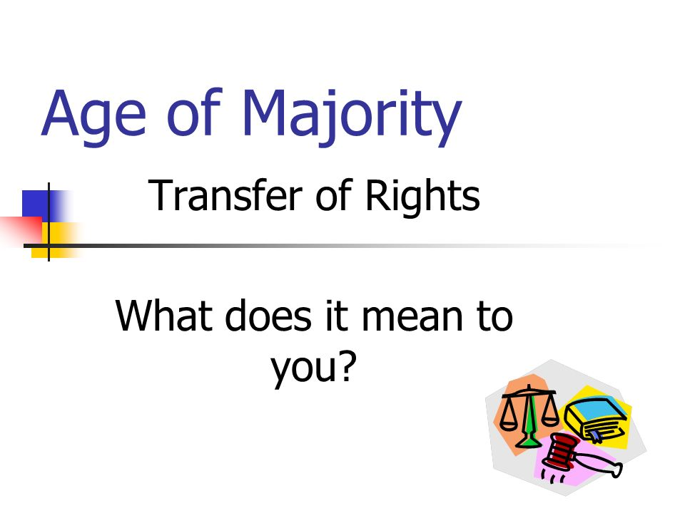 Age of Majority Transfer of Rights What does it mean to you