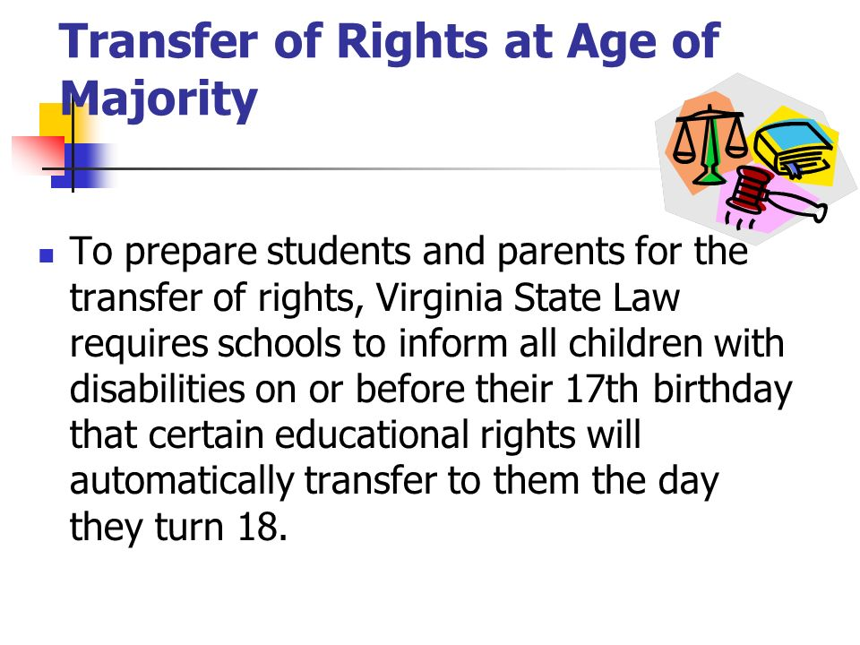 To prepare students and parents for the transfer of rights, Virginia State Law requires schools to inform all children with disabilities on or before their 17th birthday that certain educational rights will automatically transfer to them the day they turn 18.