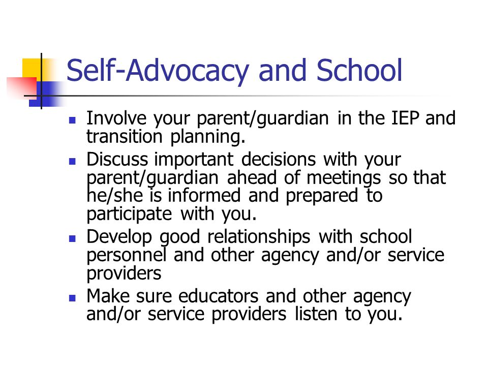 Self-Advocacy and School Involve your parent/guardian in the IEP and transition planning.