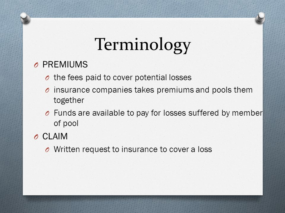 Terminology O PREMIUMS O the fees paid to cover potential losses O insurance companies takes premiums and pools them together O Funds are available to pay for losses suffered by member of pool O CLAIM O Written request to insurance to cover a loss