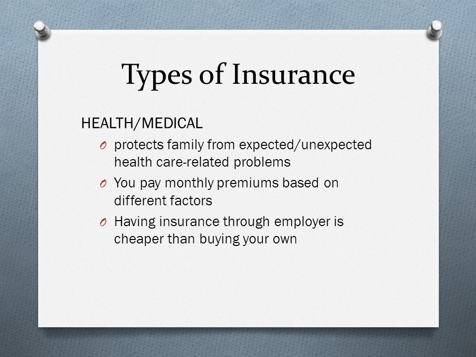 Types of Insurance HEALTH/MEDICAL O protects family from expected/unexpected health care-related problems O You pay monthly premiums based on different factors O Having insurance through employer is cheaper than buying your own
