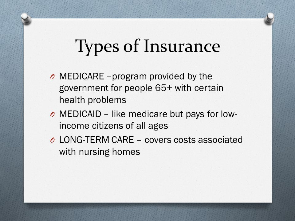 Types of Insurance O MEDICARE –program provided by the government for people 65+ with certain health problems O MEDICAID – like medicare but pays for low- income citizens of all ages O LONG-TERM CARE – covers costs associated with nursing homes