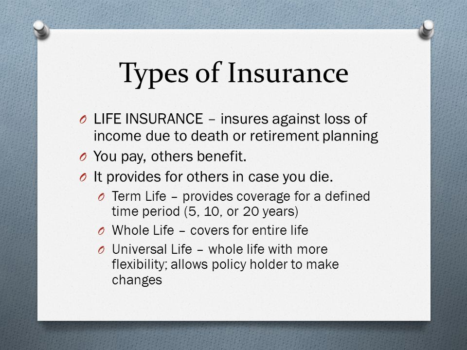 Types of Insurance O LIFE INSURANCE – insures against loss of income due to death or retirement planning O You pay, others benefit.