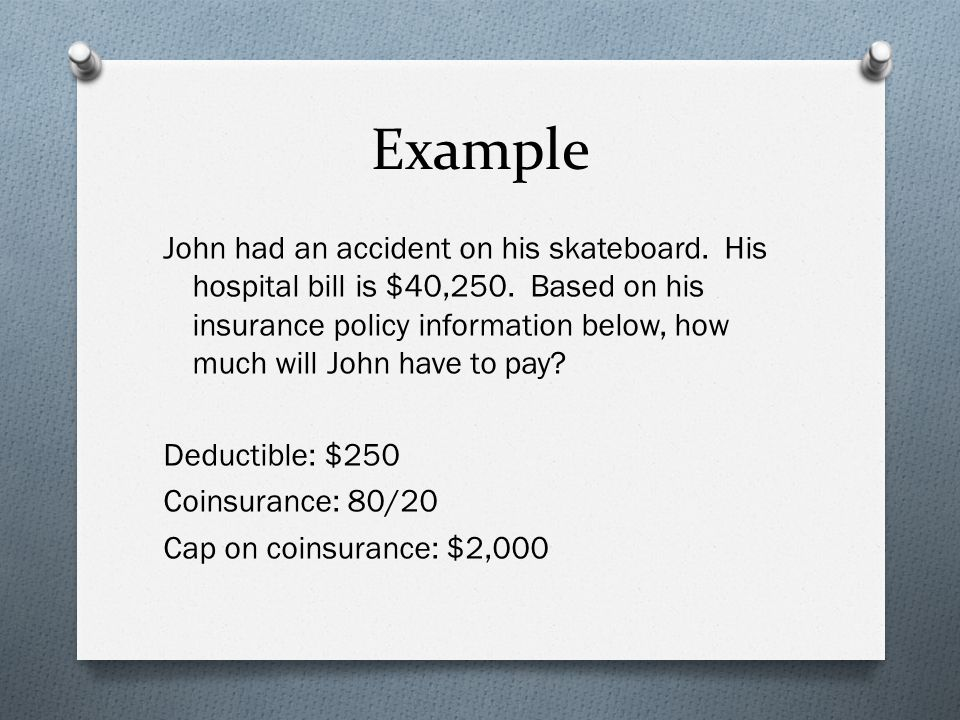 Example John had an accident on his skateboard. His hospital bill is $40,250.