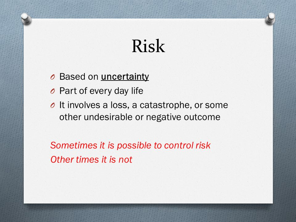Risk O Based on uncertainty O Part of every day life O It involves a loss, a catastrophe, or some other undesirable or negative outcome Sometimes it is possible to control risk Other times it is not