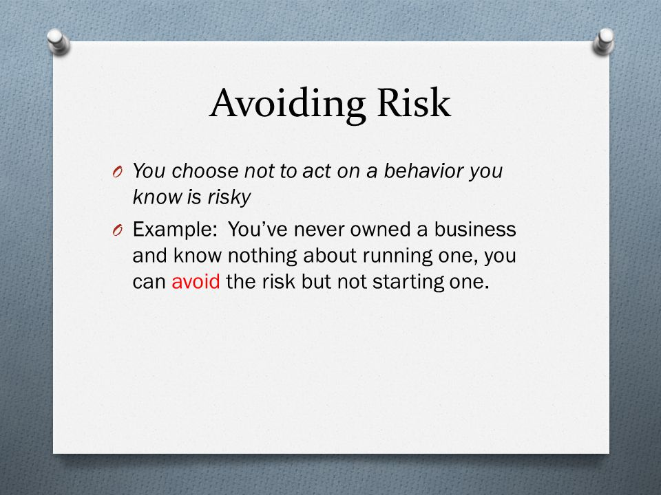 Avoiding Risk O You choose not to act on a behavior you know is risky O Example: You've never owned a business and know nothing about running one, you can avoid the risk but not starting one.
