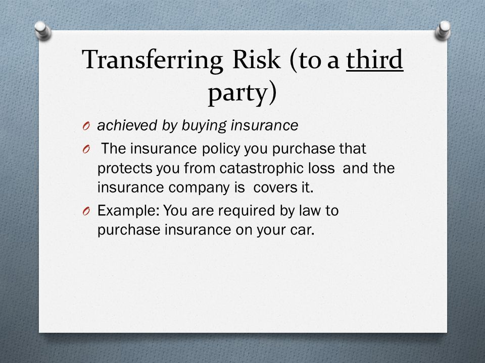 Transferring Risk (to a third party) O achieved by buying insurance O The insurance policy you purchase that protects you from catastrophic loss and the insurance company is covers it.