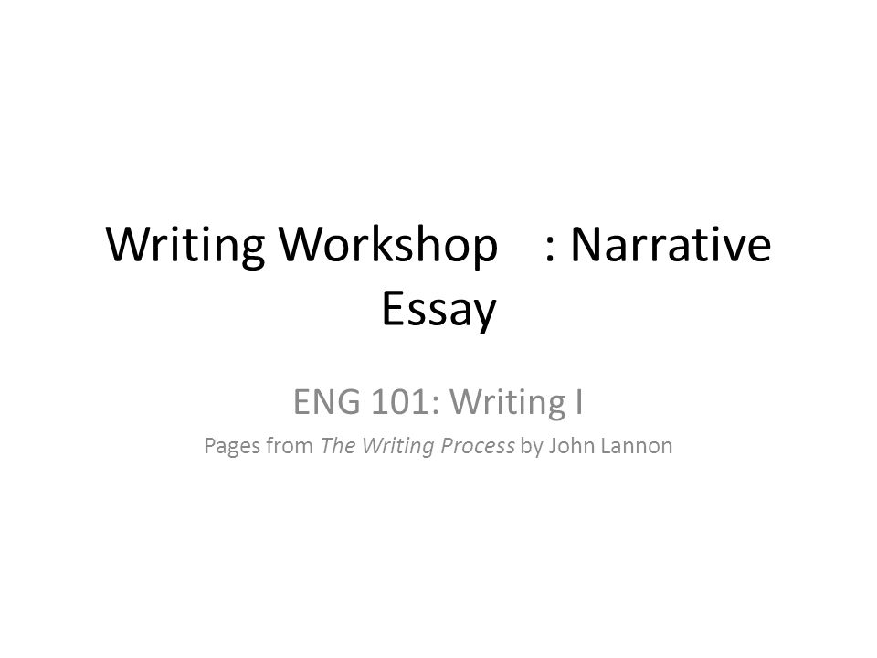 Writing Workshop: Narrative Essay ENG 101: Writing I Pages from The Writing Process by John Lannon