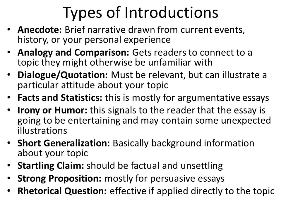Types of Introductions Anecdote: Brief narrative drawn from current events, history, or your personal experience Analogy and Comparison: Gets readers to connect to a topic they might otherwise be unfamiliar with Dialogue/Quotation: Must be relevant, but can illustrate a particular attitude about your topic Facts and Statistics: this is mostly for argumentative essays Irony or Humor: this signals to the reader that the essay is going to be entertaining and may contain some unexpected illustrations Short Generalization: Basically background information about your topic Startling Claim: should be factual and unsettling Strong Proposition: mostly for persuasive essays Rhetorical Question: effective if applied directly to the topic