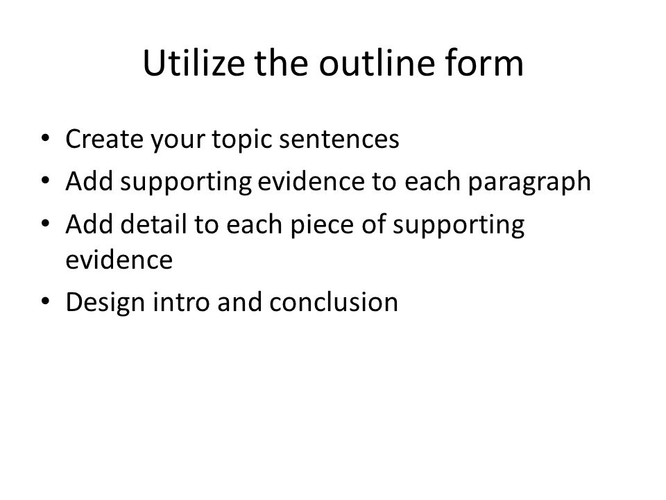 Utilize the outline form Create your topic sentences Add supporting evidence to each paragraph Add detail to each piece of supporting evidence Design intro and conclusion
