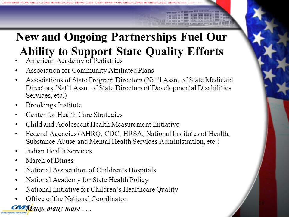 16 New and Ongoing Partnerships Fuel Our Ability to Support State Quality Efforts American Academy of Pediatrics Association for Community Affiliated Plans Associations of State Program Directors (Nat'l Assn.