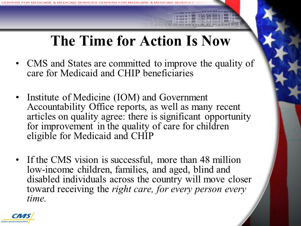 The Time for Action Is Now CMS and States are committed to improve the quality of care for Medicaid and CHIP beneficiaries Institute of Medicine (IOM) and Government Accountability Office reports, as well as many recent articles on quality agree: there is significant opportunity for improvement in the quality of care for children eligible for Medicaid and CHIP If the CMS vision is successful, more than 48 million low-income children, families, and aged, blind and disabled individuals across the country will move closer toward receiving the right care, for every person every time.