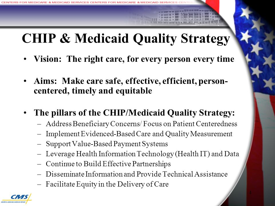 CHIP & Medicaid Quality Strategy Vision: The right care, for every person every time Aims: Make care safe, effective, efficient, person- centered, timely and equitable The pillars of the CHIP/Medicaid Quality Strategy: –Address Beneficiary Concerns/ Focus on Patient Centeredness –Implement Evidenced-Based Care and Quality Measurement –Support Value-Based Payment Systems –Leverage Health Information Technology (Health IT) and Data –Continue to Build Effective Partnerships –Disseminate Information and Provide Technical Assistance –Facilitate Equity in the Delivery of Care 4