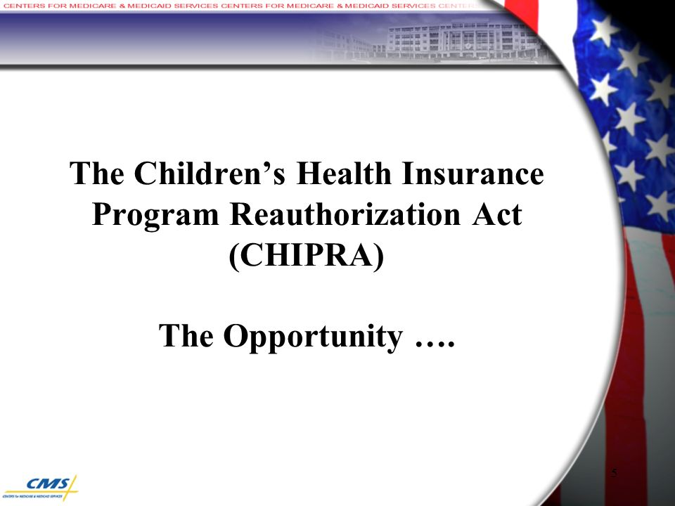 The Children's Health Insurance Program Reauthorization Act (CHIPRA) The Opportunity …. 5