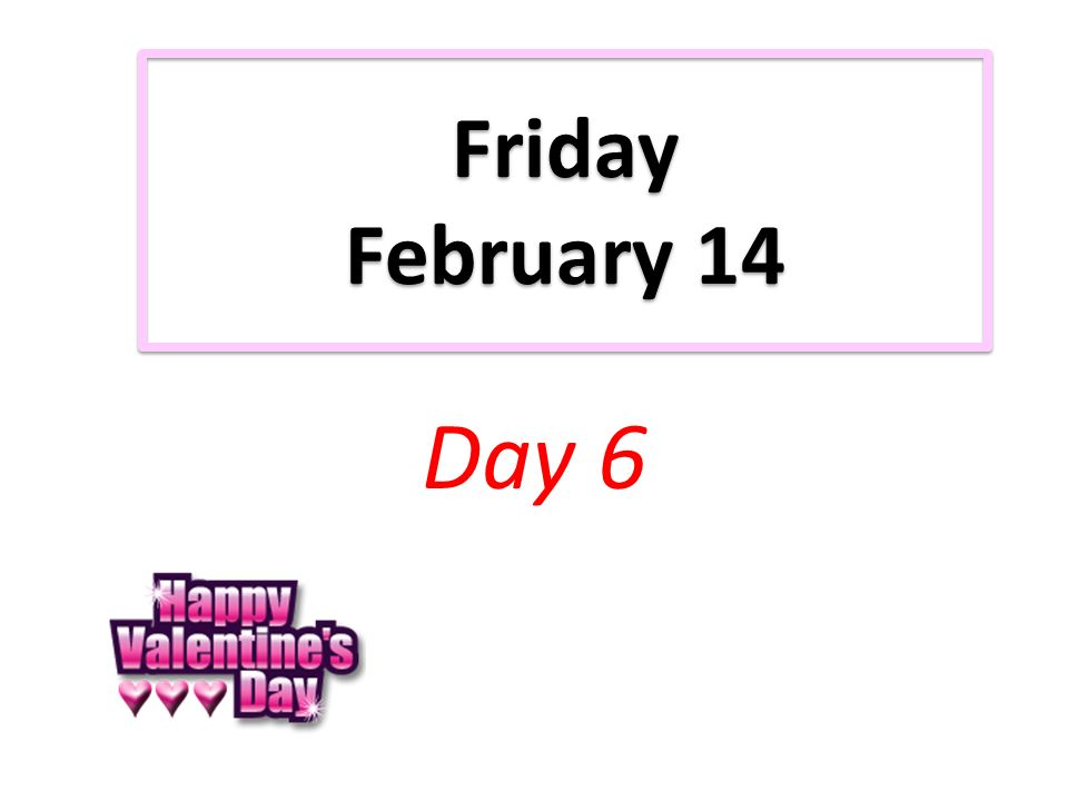 Friday February 14 Day 6