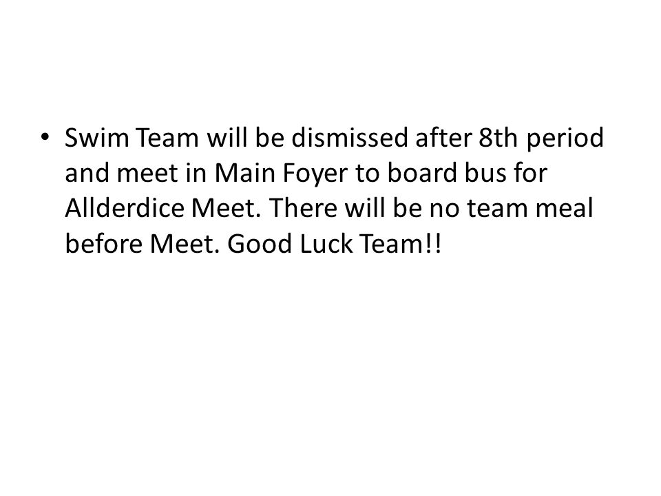 Swim Team will be dismissed after 8th period and meet in Main Foyer to board bus for Allderdice Meet.
