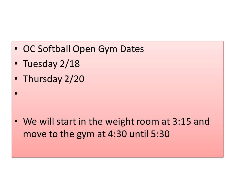 OC Softball Open Gym Dates Tuesday 2/18 Thursday 2/20 We will start in the weight room at 3:15 and move to the gym at 4:30 until 5:30 OC Softball Open Gym Dates Tuesday 2/18 Thursday 2/20 We will start in the weight room at 3:15 and move to the gym at 4:30 until 5:30