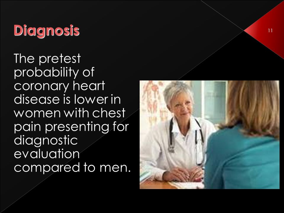 11 Diagnosis The pretest probability of coronary heart disease is lower in women with chest pain presenting for diagnostic evaluation compared to men.