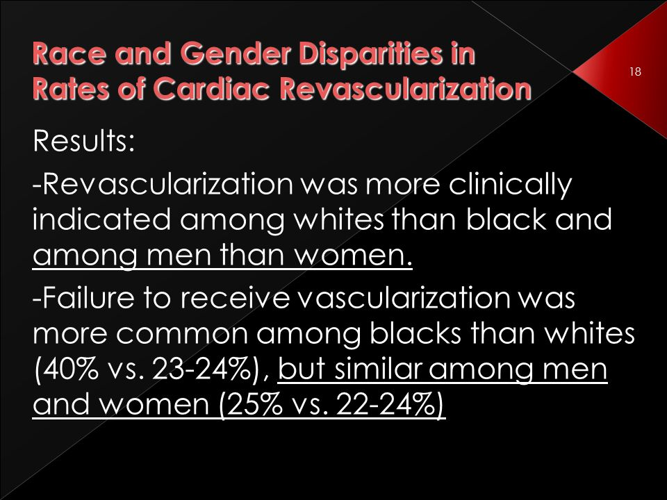 18 Race and Gender Disparities in Rates of Cardiac Revascularization Results: -Revascularization was more clinically indicated among whites than black and among men than women.