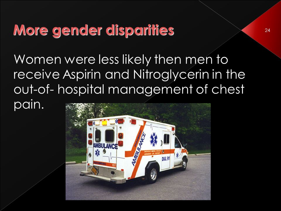 24 More gender disparities Women were less likely then men to receive Aspirin and Nitroglycerin in the out-of- hospital management of chest pain.