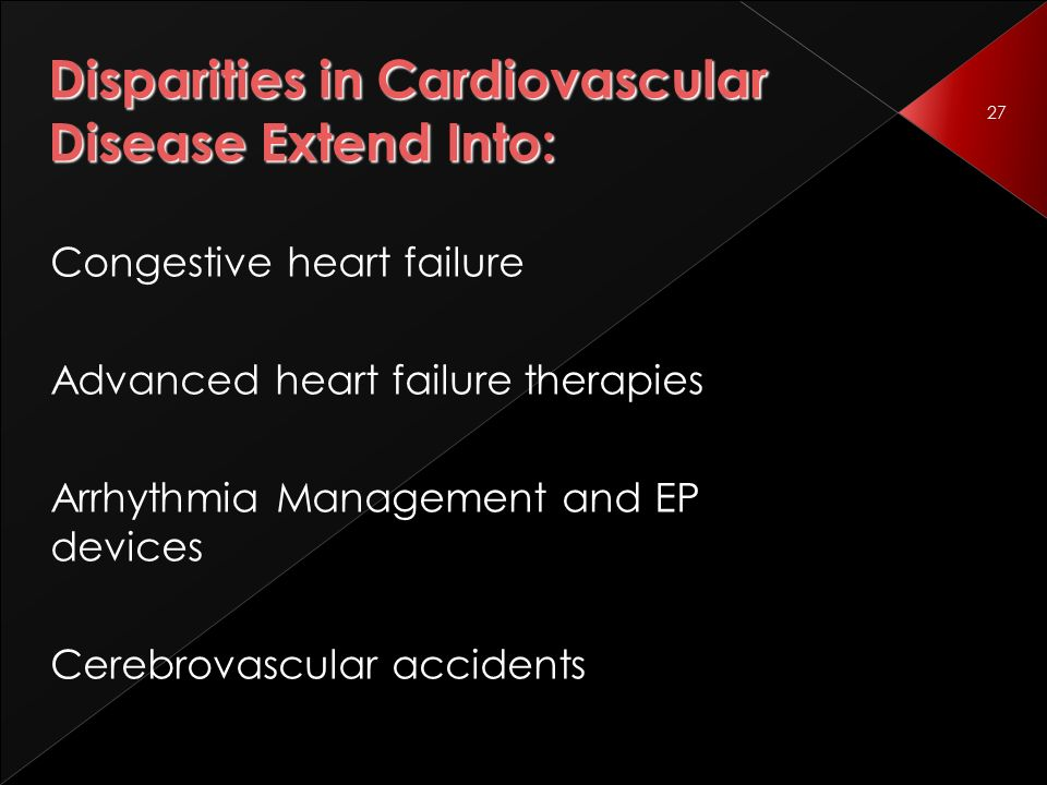 27 Disparities in Cardiovascular Disease Extend Into: Congestive heart failure Advanced heart failure therapies Arrhythmia Management and EP devices Cerebrovascular accidents