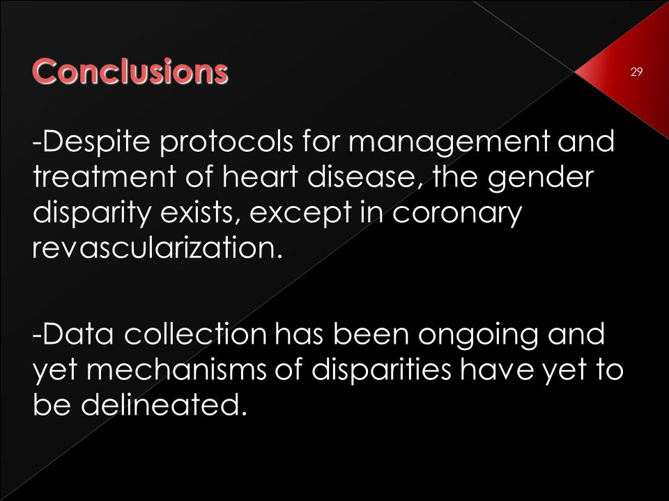 29 Conclusions -Despite protocols for management and treatment of heart disease, the gender disparity exists, except in coronary revascularization.