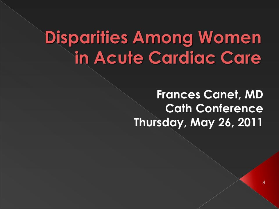 4 Disparities Among Women in Acute Cardiac Care Frances Canet, MD Cath Conference Thursday, May 26, 2011