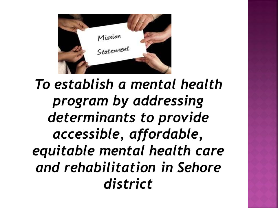 To establish a mental health program by addressing determinants to provide accessible, affordable, equitable mental health care and rehabilitation in Sehore district