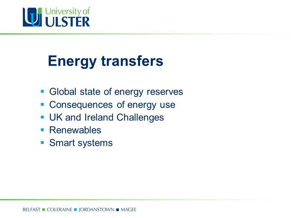 Energy transfers  Global state of energy reserves  Consequences of energy use  UK and Ireland Challenges  Renewables  Smart systems