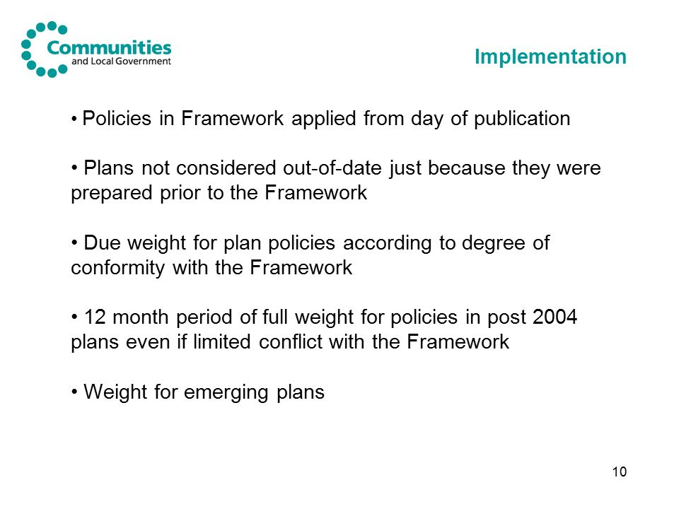 10 Implementation Policies in Framework applied from day of publication Plans not considered out-of-date just because they were prepared prior to the Framework Due weight for plan policies according to degree of conformity with the Framework 12 month period of full weight for policies in post 2004 plans even if limited conflict with the Framework Weight for emerging plans