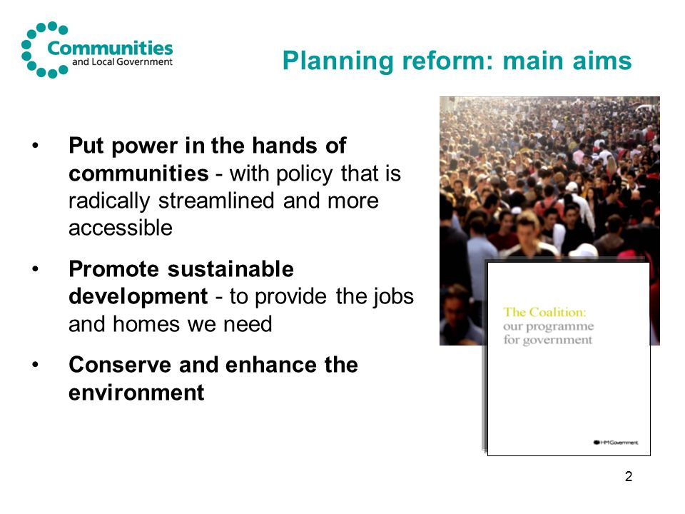 2 Planning reform: main aims Put power in the hands of communities - with policy that is radically streamlined and more accessible Promote sustainable development - to provide the jobs and homes we need Conserve and enhance the environment