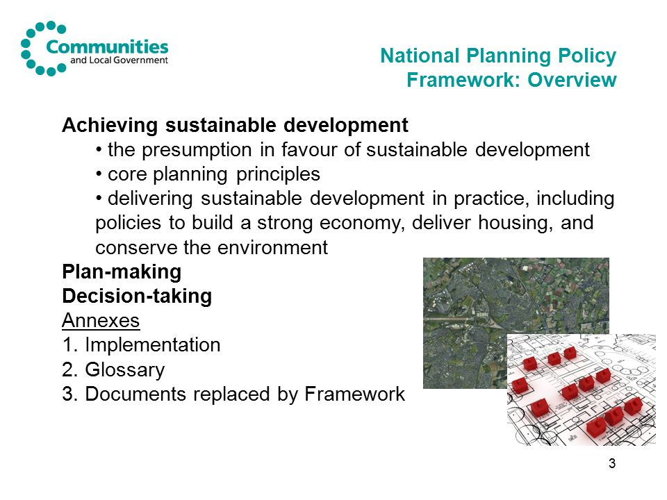 3 National Planning Policy Framework: Overview Achieving sustainable development the presumption in favour of sustainable development core planning principles delivering sustainable development in practice, including policies to build a strong economy, deliver housing, and conserve the environment Plan-making Decision-taking Annexes 1.