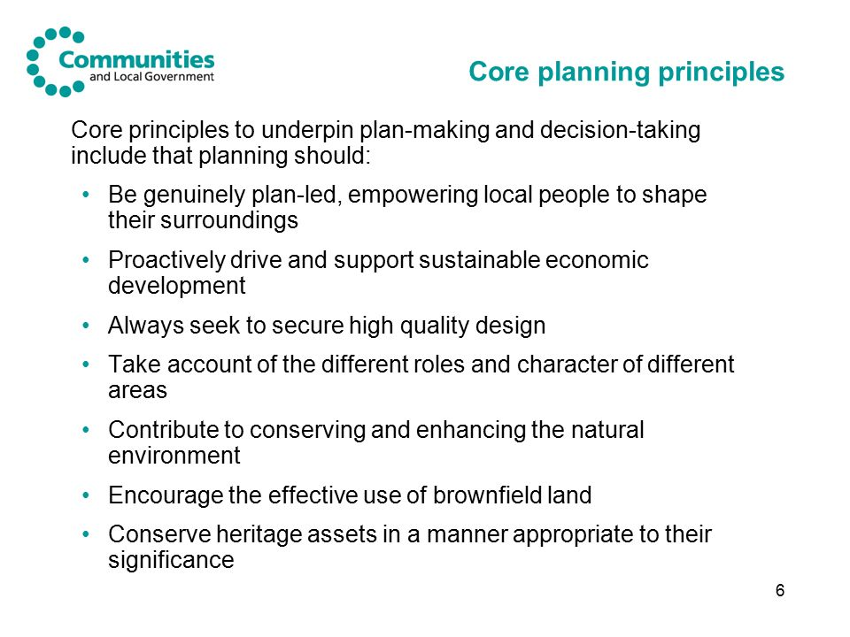 6 Core planning principles Core principles to underpin plan-making and decision-taking include that planning should: Be genuinely plan-led, empowering local people to shape their surroundings Proactively drive and support sustainable economic development Always seek to secure high quality design Take account of the different roles and character of different areas Contribute to conserving and enhancing the natural environment Encourage the effective use of brownfield land Conserve heritage assets in a manner appropriate to their significance
