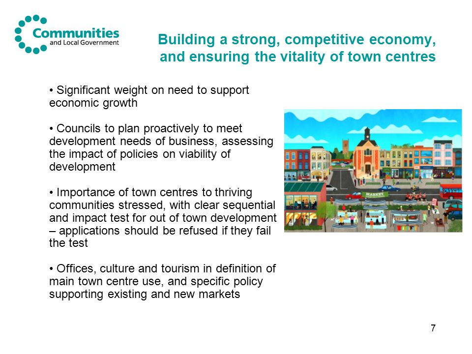 7 Building a strong, competitive economy, and ensuring the vitality of town centres Significant weight on need to support economic growth Councils to plan proactively to meet development needs of business, assessing the impact of policies on viability of development Importance of town centres to thriving communities stressed, with clear sequential and impact test for out of town development – applications should be refused if they fail the test Offices, culture and tourism in definition of main town centre use, and specific policy supporting existing and new markets