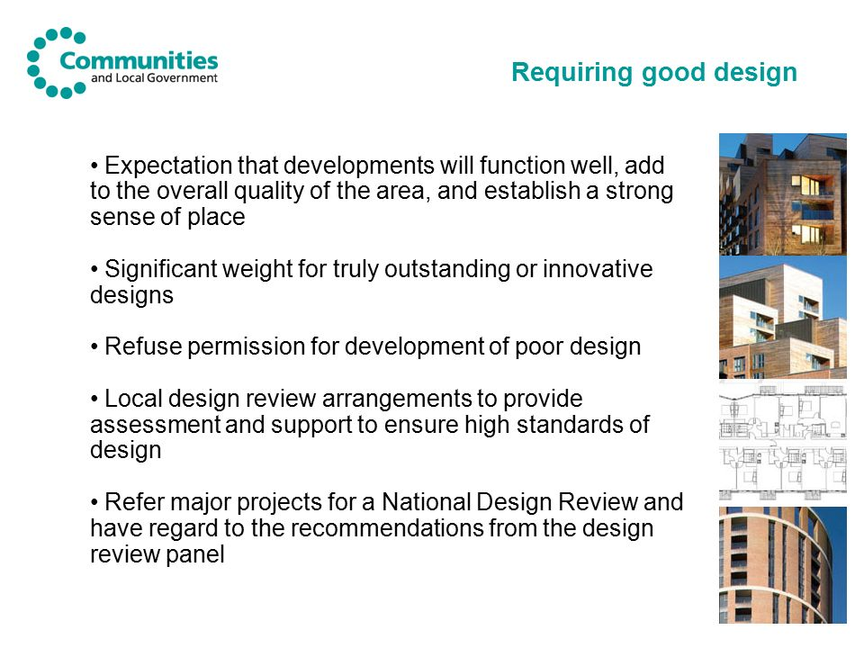 8 Requiring good design Expectation that developments will function well, add to the overall quality of the area, and establish a strong sense of place Significant weight for truly outstanding or innovative designs Refuse permission for development of poor design Local design review arrangements to provide assessment and support to ensure high standards of design Refer major projects for a National Design Review and have regard to the recommendations from the design review panel