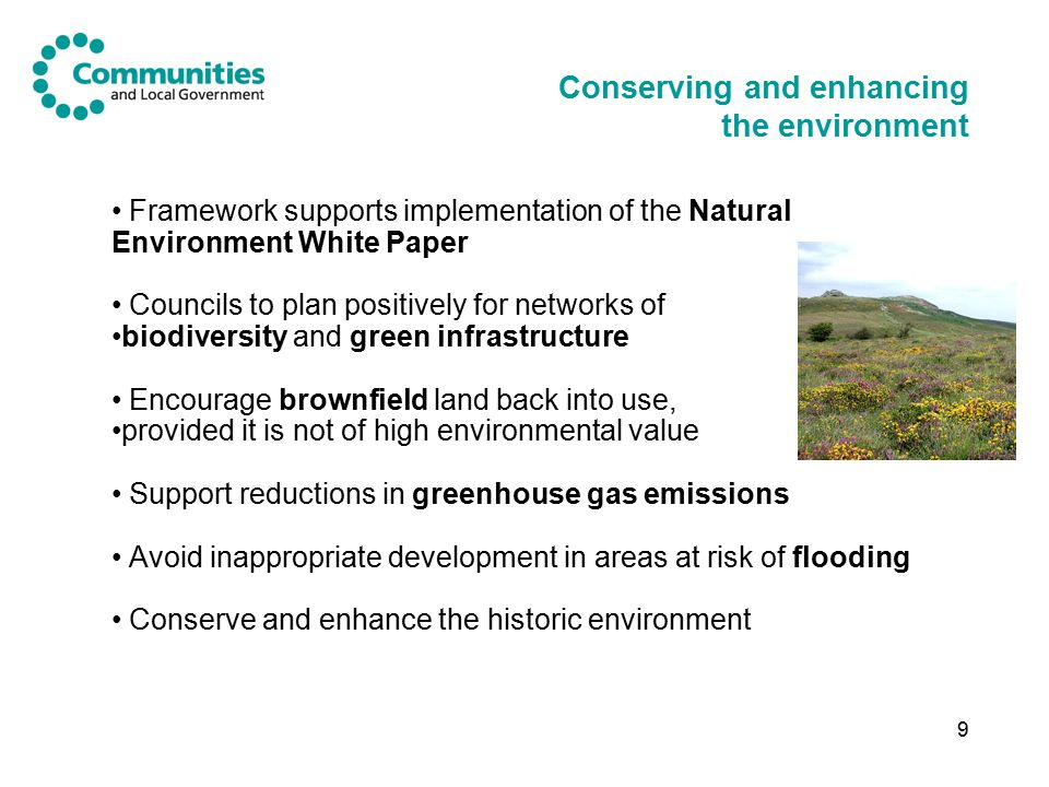 9 Conserving and enhancing the environment Framework supports implementation of the Natural Environment White Paper Councils to plan positively for networks of biodiversity and green infrastructure Encourage brownfield land back into use, provided it is not of high environmental value Support reductions in greenhouse gas emissions Avoid inappropriate development in areas at risk of flooding Conserve and enhance the historic environment