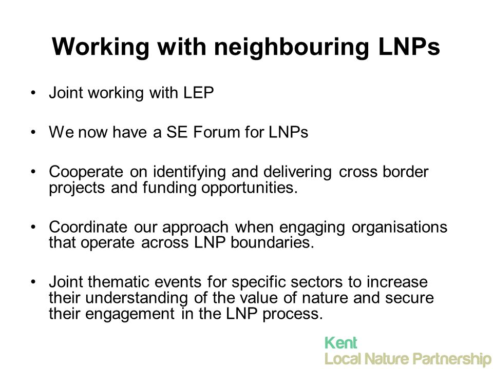 Working with neighbouring LNPs Joint working with LEP We now have a SE Forum for LNPs Cooperate on identifying and delivering cross border projects and funding opportunities.