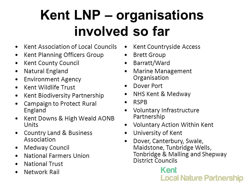 Kent LNP – organisations involved so far Kent Association of Local Councils Kent Planning Officers Group Kent County Council Natural England Environment Agency Kent Wildlife Trust Kent Biodiversity Partnership Campaign to Protect Rural England Kent Downs & High Weald AONB Units Country Land & Business Association Medway Council National Farmers Union National Trust Network Rail Kent Countryside Access Brett Group Barratt/Ward Marine Management Organisation Dover Port NHS Kent & Medway RSPB Voluntary Infrastructure Partnership Voluntary Action Within Kent University of Kent Dover, Canterbury, Swale, Maidstone, Tunbridge Wells, Tonbridge & Malling and Shepway District Councils