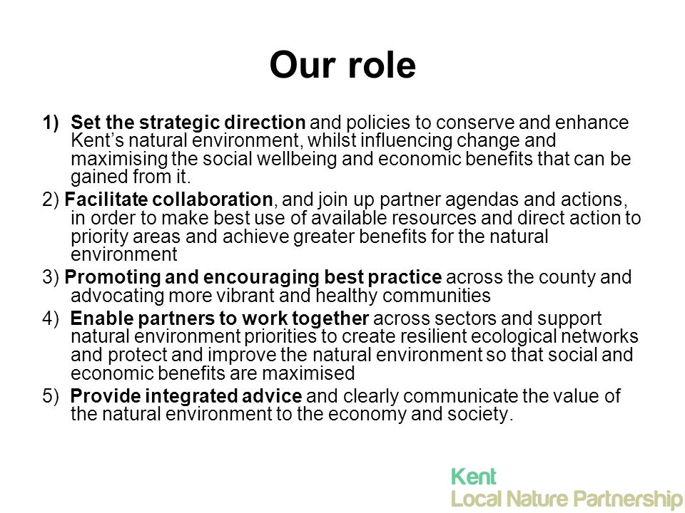 Our role 1)Set the strategic direction and policies to conserve and enhance Kent's natural environment, whilst influencing change and maximising the social wellbeing and economic benefits that can be gained from it.