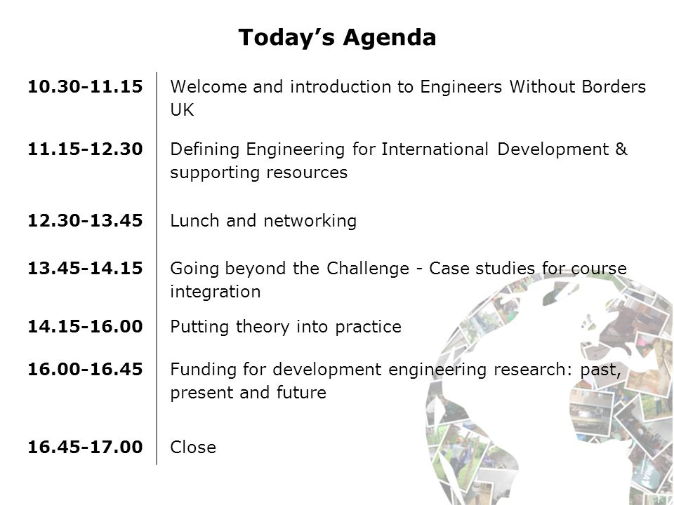 Today's Agenda Welcome and introduction to Engineers Without Borders UK Defining Engineering for International Development & supporting resources Lunch and networking Going beyond the Challenge - Case studies for course integration Putting theory into practice Funding for development engineering research: past, present and future Close
