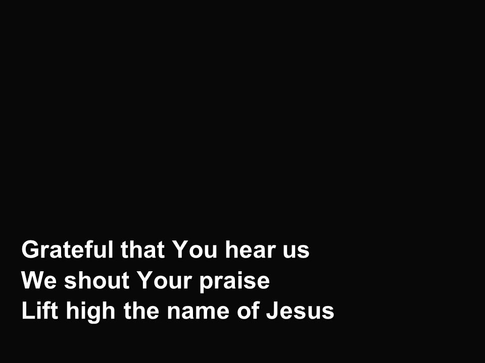 Chorus - b Grateful that You hear us We shout Your praise Lift high the name of Jesus Grateful that You hear us We shout Your praise Lift high the name of Jesus