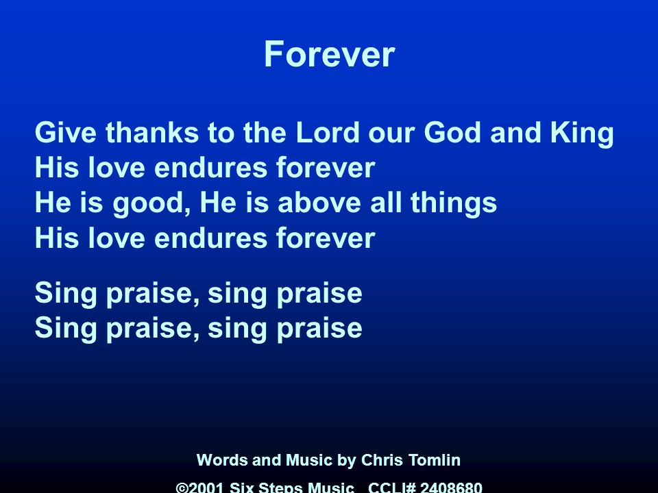 Forever Give thanks to the Lord our God and King His love endures forever He is good, He is above all things His love endures forever Sing praise, sing praise Words and Music by Chris Tomlin ©2001 Six Steps Music CCLI#